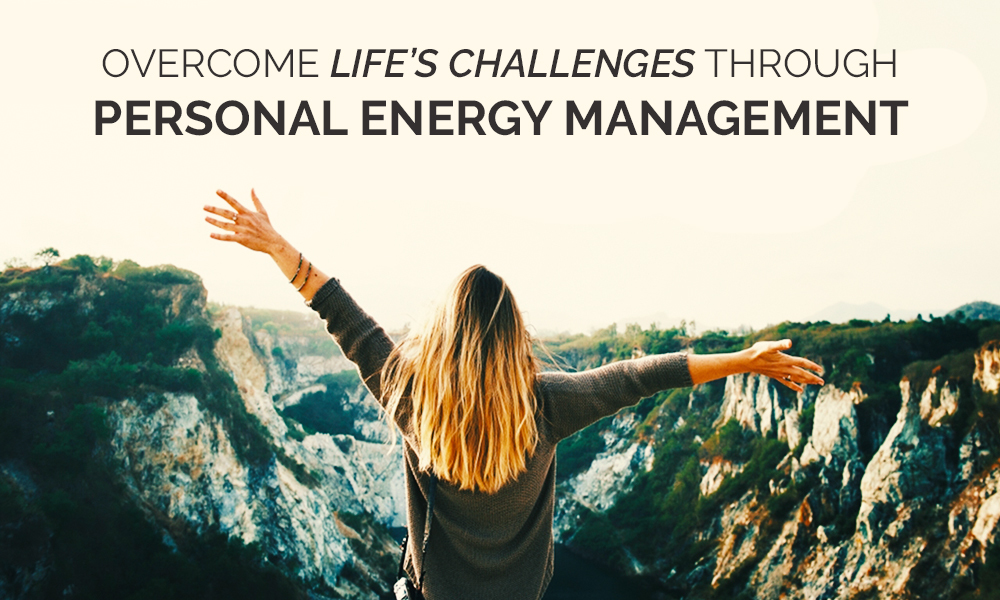 Overcome Life's Challenges through Personal Energy Management